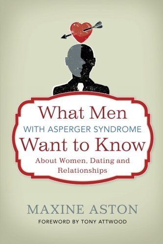 What Men with Asperger Syndrome Want to Know About Women, Dating and Relationships, by Maxine Aston