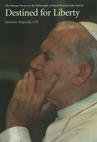 Destined for Liberty : The Human Person in the Philosophy of Karol Wojtya/John Paul II, JAROSLAW KUPCZAK