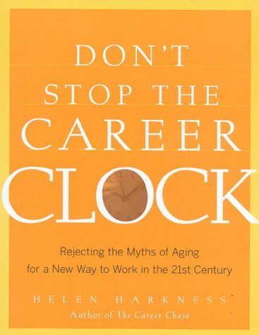 Don't Stop the Career Clock: Rejecting the Myths of Aging for a New Way to Work in the 21st Century, Harkness, Helen