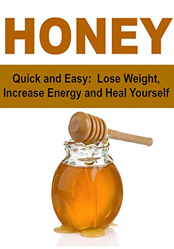 Honey: Quick and Easy:  Lose Weight, Increase Energy and Heal Yourself: (Honey, The Power of Honey, Benefits of Honey, Honey Remedies, Honey Miracles) by Dave Roy, Dr. Katie Langhill