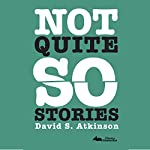 Not Quite So Stories | David S Atkinson