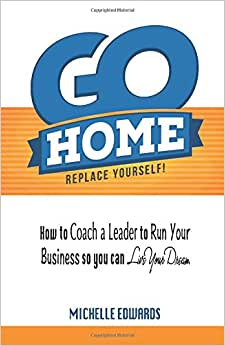 Go Home - Replace Yourself!: How To Coach A Leader To Run Your Business So You Can Live Your Dream.