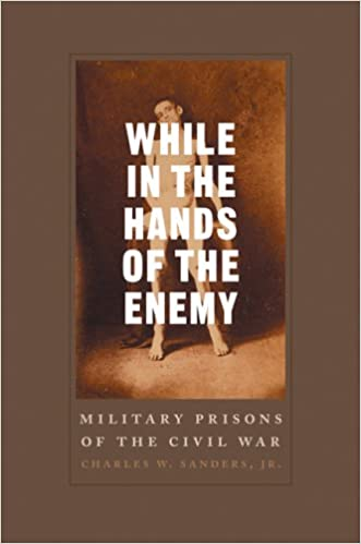 While in the Hands of the Enemy: Military Prisons of the Civil War (Conflicting Worlds: New Dimensions of the American Civil War)