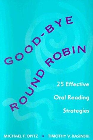 Good-bye Round Robin: 25 Effective Oral Reading Strategies, Michael F Opitz, Timothy Rasinski