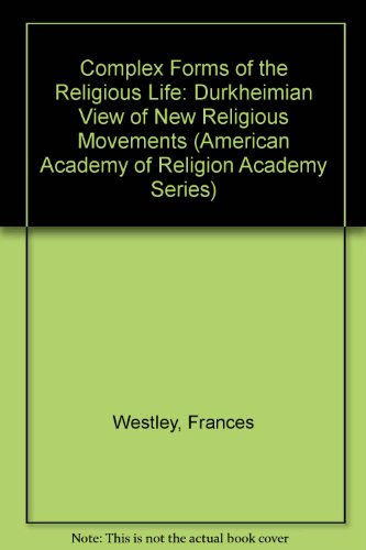 Complex Forms of the Religious Life: A Durkheimian View of New Religious Movements (American Academy of Religion Academy