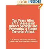 Ten Years After 9/11: Assessing Airport Security and Preventing a Future Terrorist Attack