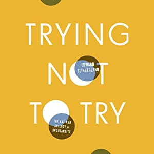 Trying Not to Try: The Art and Science of Spontaneity | [Edward Slingerland]