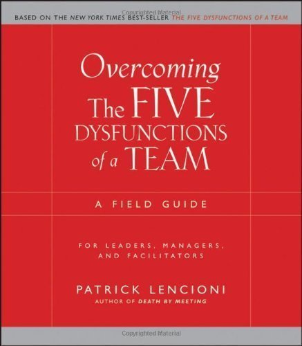 Overcoming The Five Dysfunctions Of A Team: A Field Guide For Leaders, Managers, And Facilitators 1St (First) Edition By Lencioni, Patrick Published By Jossey-Bass (2005)