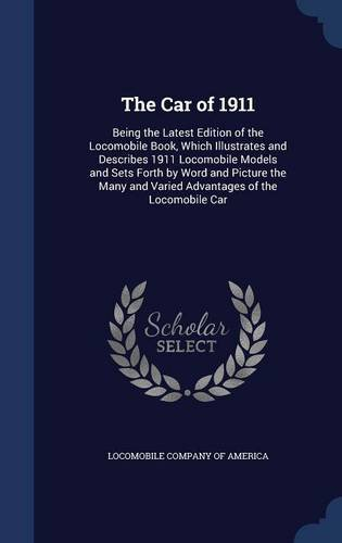 The Car of 1911: Being the Latest Edition of the Locomobile Book, Which Illustrates and Describes 1911 Locomobile Models and Sets Forth by Word and ... and Varied Advantages of the Locomobile Car