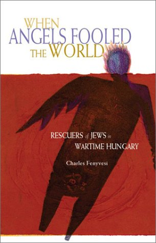 When Angels Fooled the World : Rescuers of Jews in Wartime Hungary, CHARLES FENYVESI