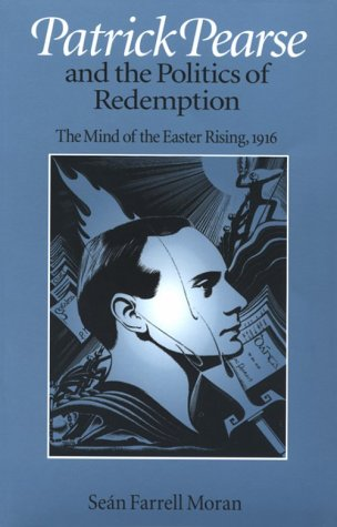 Patrick Pearse and the Politics of Redemption: The Mind of the Easter Rising, 1916