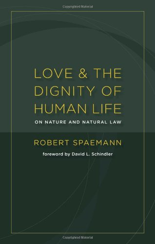 Love and the Dignity of Human Life: On Nature and Natural Law, Robert Spaemann