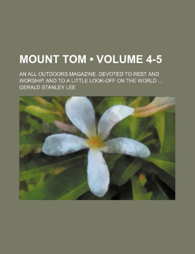 Mount Tom (Volume 4-5); An All Outdoors Magazine. Devoted to Rest and Worship, and to a Little Look-Off on the World