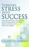 Turning Stress into Success: Understanding, Managing, and Overcoming Anxiety, Panic Attacks, and Panic Disorder (English Edition)