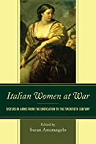 ITALIAN WOMEN AT WAR: SISTERS IN ARMS FROM THE UNIFICATION TO THE TWENTIETH CENTURY (THE FAIRLEIGH DICKINSON UNIVERSITY PRESS SERIES IN ITALIAN STUDIES)