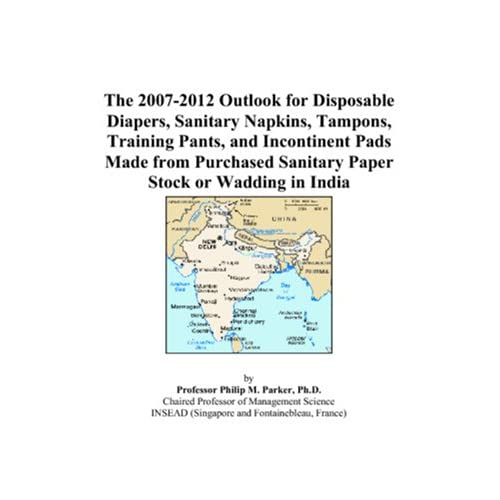 The 2007-2012 World Outlook for Disposable Diapers, Sanitary Napkins, Tampons, Training Pants, and Incontinent Pads Made from Purchased Sanitary Paper Stock or Wadding Philip M. Parker