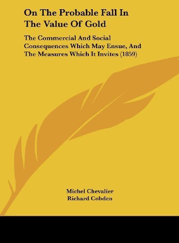 On The Probable Fall In The Value Of Gold: The Commercial And Social Consequences Which May Ensue, And The Measures Which It Invites (1859) by Chevalier, Michel published by Kessinger Publishing, LLC (2010) [Hardcover] PDF