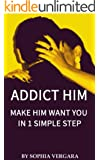 Addict Him - Make Him Want You In 1 Simple Step