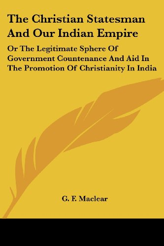 The Christian Statesman and Our Indian Empire: Or the Legitimate Sphere of Government Countenance and Aid in the Promotion of Christianity in India