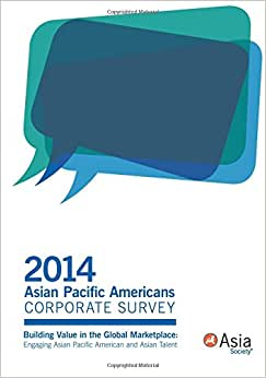 2014 Asian Pacific Americans Corporate Survey: Building Value In The Global Marketplace: Engaging Asian Pacific American And Asian Talent