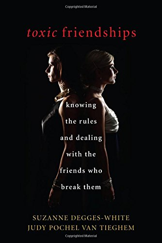 Toxic Friendships: Knowing the Rules and Dealing with the Friends Who Break Them, by Suzanne Degges-White, Judy Pochel Van Tieghem