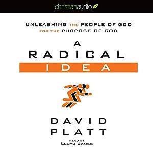 A Radical Idea: Unleashing the People of God for the Purpose of God | [David Platt]
