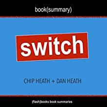 Summary of Switch: How to Change Things When Change Is Hard by Chip Heath & Dan Heath: Includes Analysis Audiobook by  FlashBooks Book Summaries Narrated by Dean Bokhari
