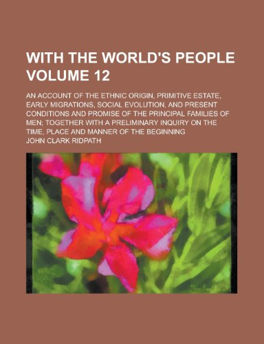 With the World's People; An Account of the Ethnic Origin, Primitive Estate, Early Migrations, Social Evolution, and Present Conditions and Promise of ... with a Preliminary Inquiry on the Volume 12