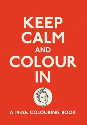 Keep Calm and Colour in: A 1940s Colouring Book (Creative Colouring for Grown-Ups)