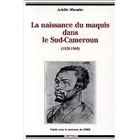 La naissance du maquis dans le Sud-Cameroun, 1920-1960: Histoire des usages de la raison en colonie (Collection...