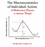 The Macroeconomics of Individual Action: A Mathematical Extension to Austrian Thought by Derrel Walters