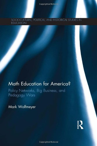 Math Education for America?: Policy Networks, Big Business, and Pedagogy Wars (Sociocultural, Political, and Historical Studies in Education)