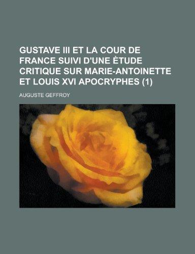 Gustave Iii et La Cour de France Suivi D'une Ètude Critique Sur Marie-Antoinette et Louis Xvi Apocryphes (1)