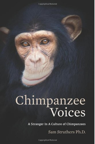 Chimpanzee Voices: A Stranger In A Culture of Chimpanzees: Sam Struthers Ph.D.: 9781493769889: Amazon.com: Books