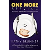 ONE MORE SERVING: Because Life Is Meant To Be Full - A sampling from the Food for Thought Chronicles ~ Kathy Brunner