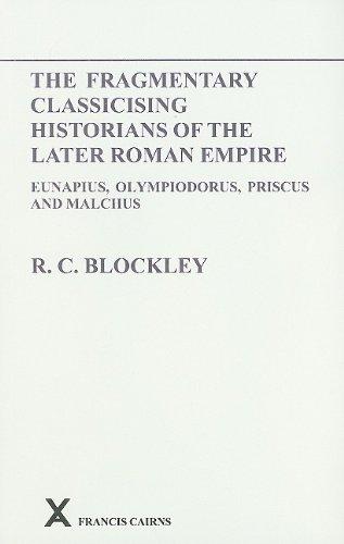 Fragmentary Classicising Historians of the Later Roman Empire: Eunapius, Olympiodorus, Priscus and Malchus (Arca)