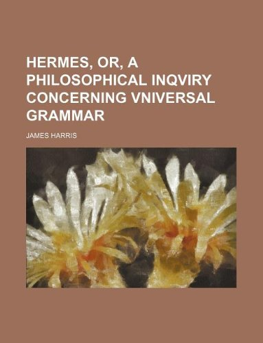 Hermes, or, A philosophical inqviry concerning vniversal grammar