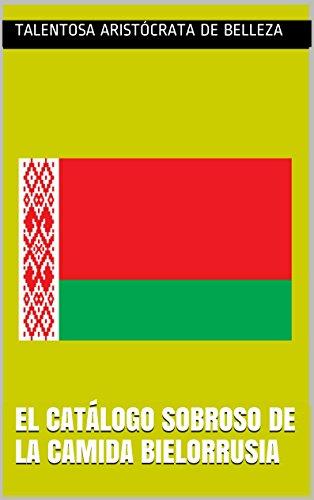 El catálogo sobroso de la camida Bielorrusia (El arte magnífico y admirable nº 36) (Spanish Edition) by Talentosa aristócrata de belleza