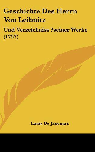 Geschichte Des Herrn Von Leibnitz: Und Verzeichniss ?Seiner Werke (1757)