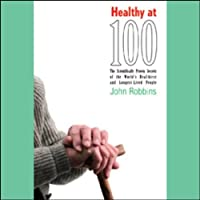 Healthy at 100 (       UNABRIDGED) by John Robbins Narrated by Raymond Todd