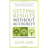 Getting Results Without Authority: New Rules of Organisational Influenceby Geof Cox