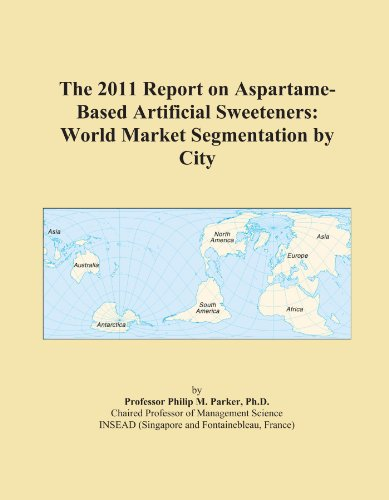 The 2011 Report on Aspartame-Based Artificial Sweeteners: World Market Segmentation by City PDF