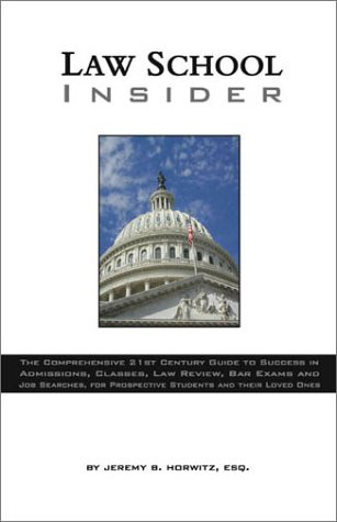 Law School Insider: The Comprehensive 21st Century Guide to Success in Admissions, Classes, Law Review, Bar Exams and Job Searches, for Prospective Students and Their Loved Ones