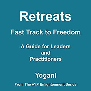 Retreats: Fast Track to Freedom - A Guide for Leaders and Practitioners | [ Yogani]