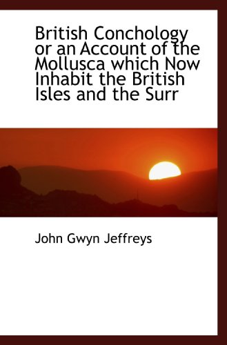 British Conchology or an Account of the Mollusca which Now Inhabit the British Isles and the Surr