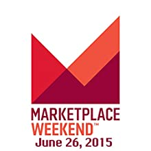 Marketplace Weekend, June 26, 2015  by Lizzie O'Leary Narrated by Lizzie O'Leary