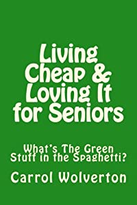 Living Cheap & Loving It for Seniors: What's That Green Stuff in the Spaghetti? from CreateSpace Independent Publishing Platform