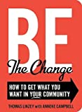 img - for Be the Change: How to Get What You Want in Your Community   [BE THE CHANGE] [Paperback] book / textbook / text book