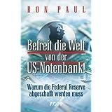 """Befreit die Welt von der US-Notenbank!: Warum die Federal Reserve abgeschafft werden mussvon """"Ron Paul"""""""
