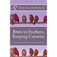 Brats in Feathers, Keeping Canaries: A Guide for the Pet Canary Owner